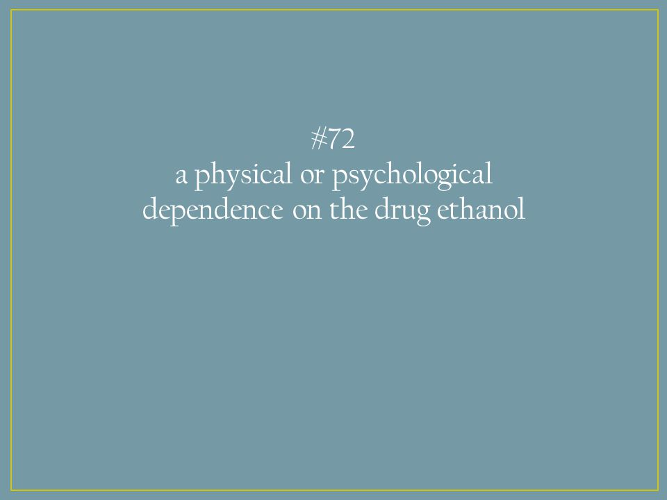 #72 a physical or psychological dependence on the drug ethanol