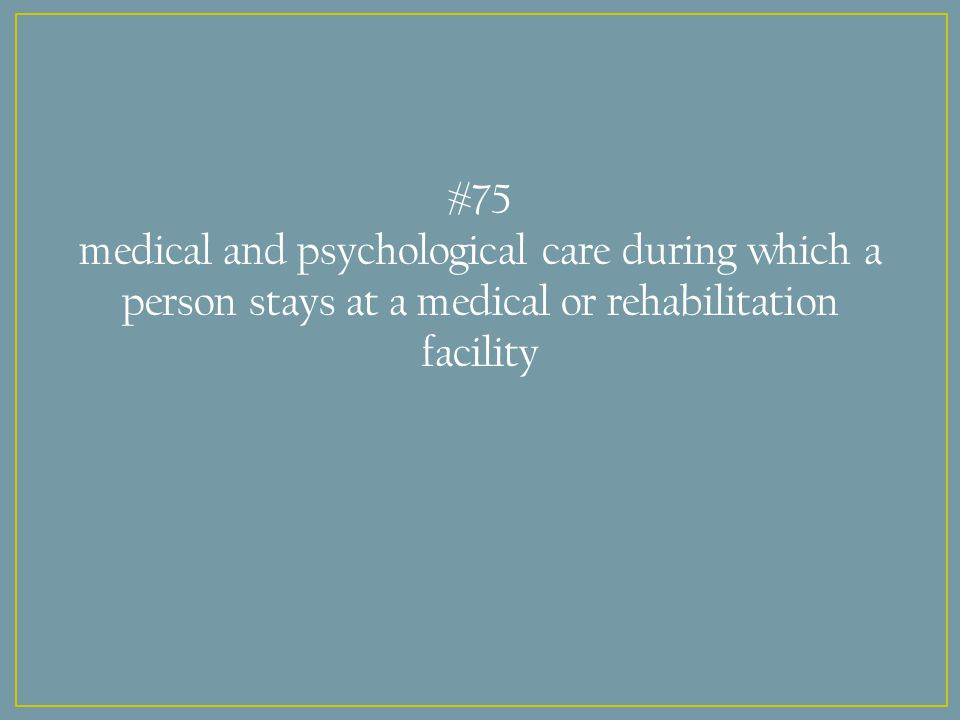 #75 medical and psychological care during which a person stays at a medical or rehabilitation facility