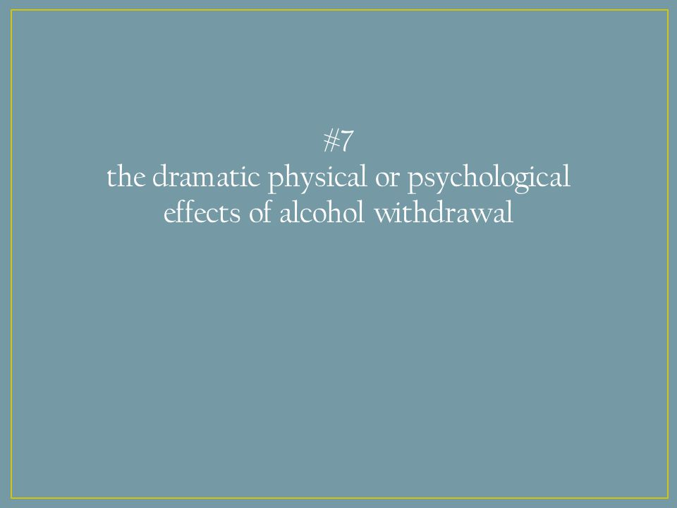 #7 the dramatic physical or psychological effects of alcohol withdrawal