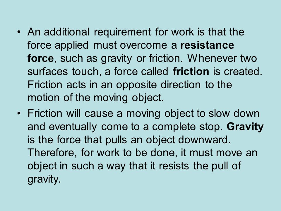 An additional requirement for work is that the force applied must overcome a resistance force, such as gravity or friction. Whenever two surfaces touc