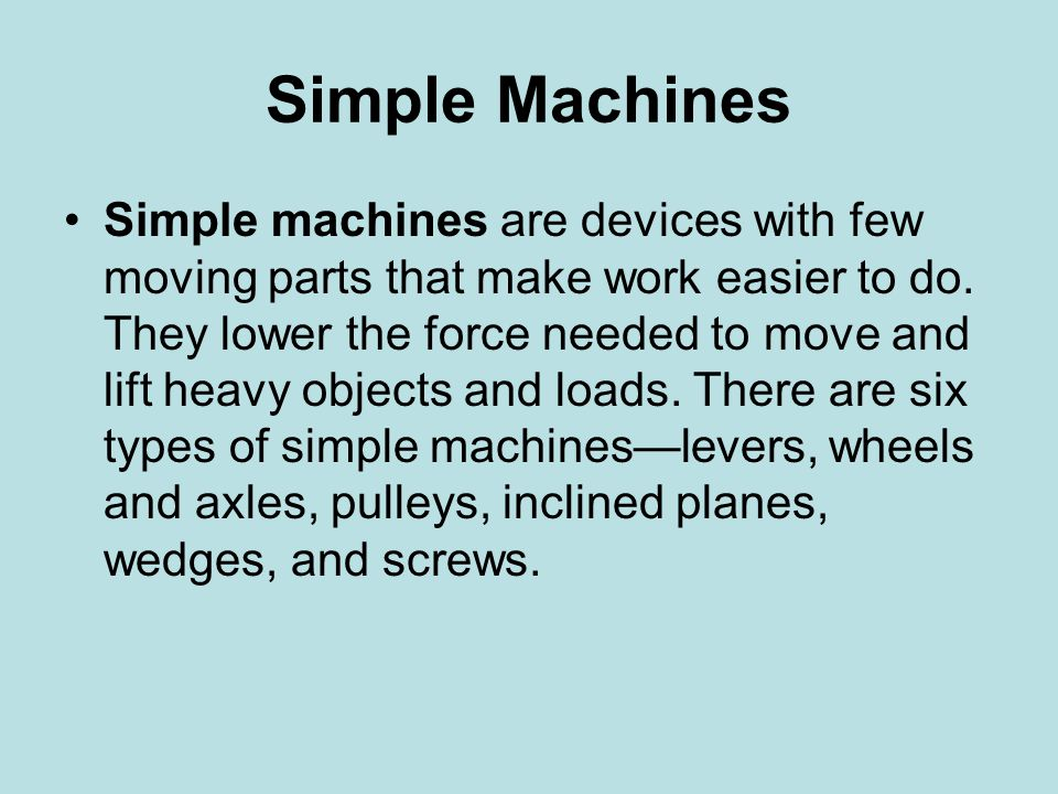 Simple Machines Simple machines are devices with few moving parts that make work easier to do. They lower the force needed to move and lift heavy obje