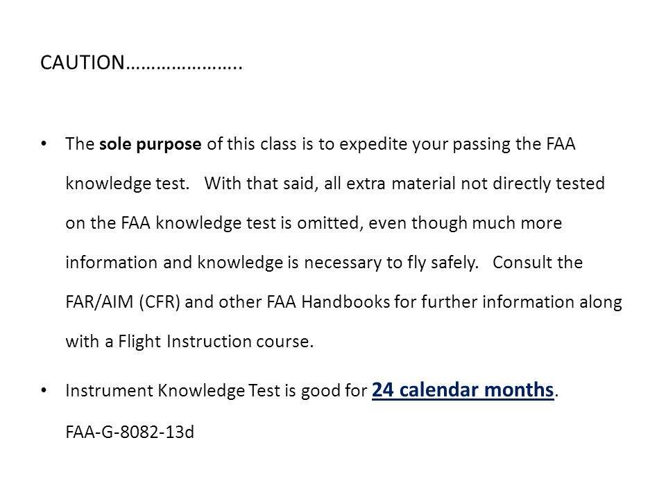 CAUTION………………….. The sole purpose of this class is to expedite your passing the FAA knowledge test. With that said, all extra material not directly te
