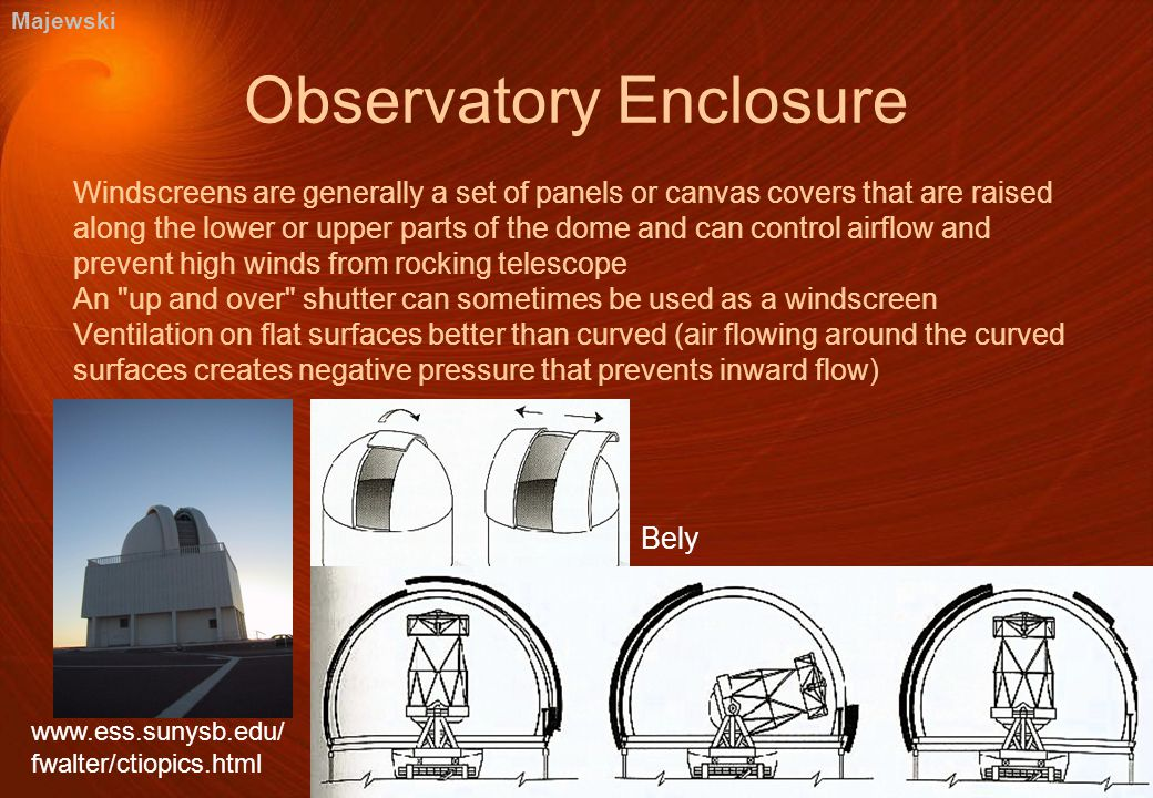 Bely Observatory Enclosure Windscreens are generally a set of panels or canvas covers that are raised along the lower or upper parts of the dome and can control airflow and prevent high winds from rocking telescope An up and over shutter can sometimes be used as a windscreen Ventilation on flat surfaces better than curved (air flowing around the curved surfaces creates negative pressure that prevents inward flow) www.ess.sunysb.edu/ fwalter/ctiopics.html Majewski