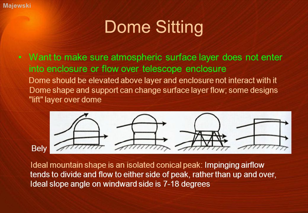 Dome Sitting Want to make sure atmospheric surface layer does not enter into enclosure or flow over telescope enclosure Dome should be elevated above layer and enclosure not interact with it Dome shape and support can change surface layer flow; some designs lift layer over dome Ideal mountain shape is an isolated conical peak: Impinging airflow tends to divide and flow to either side of peak, rather than up and over, Ideal slope angle on windward side is 7-18 degrees Bely Majewski