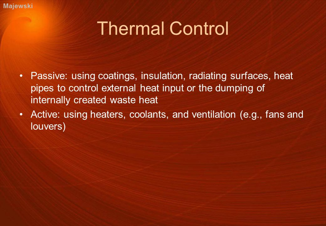 Thermal Control Passive: using coatings, insulation, radiating surfaces, heat pipes to control external heat input or the dumping of internally created waste heat Active: using heaters, coolants, and ventilation (e.g., fans and louvers) Majewski