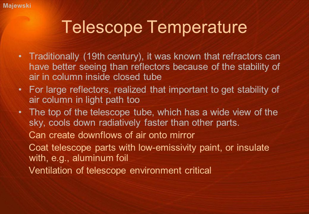 Telescope Temperature Traditionally (19th century), it was known that refractors can have better seeing than reflectors because of the stability of air in column inside closed tube For large reflectors, realized that important to get stability of air column in light path too The top of the telescope tube, which has a wide view of the sky, cools down radiatively faster than other parts.