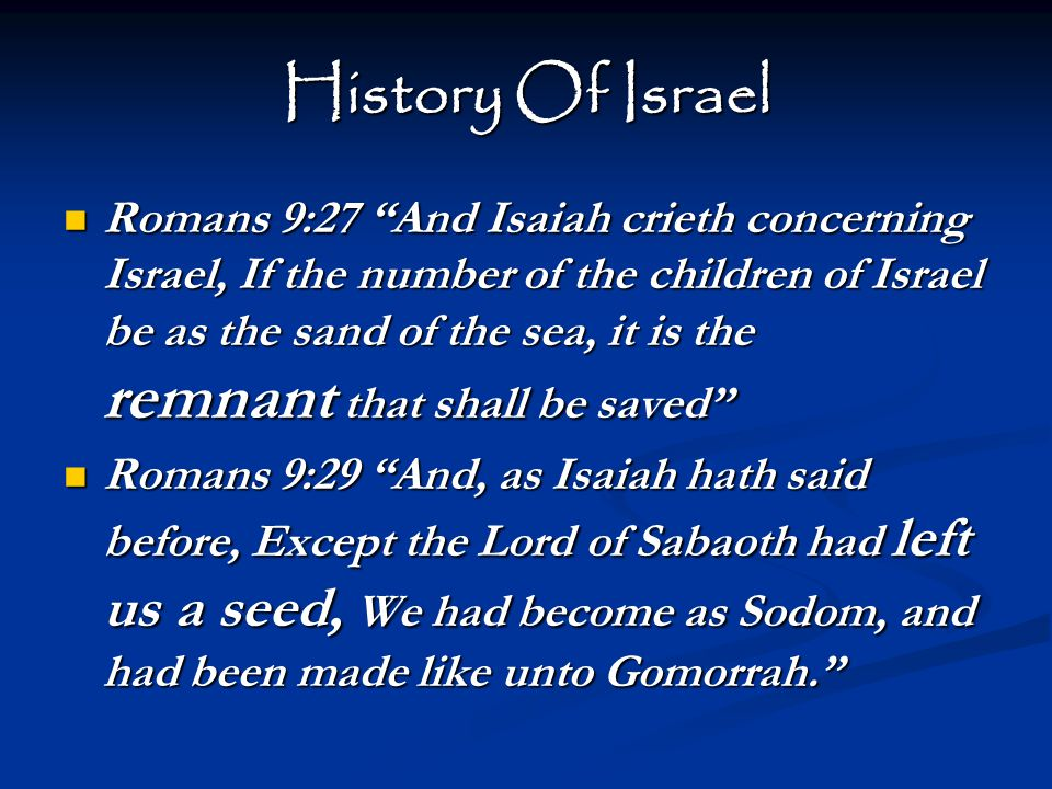 History Of Israel Romans 9:27 And Isaiah crieth concerning Israel, If the number of the children of Israel be as the sand of the sea, it is the remnant that shall be saved Romans 9:27 And Isaiah crieth concerning Israel, If the number of the children of Israel be as the sand of the sea, it is the remnant that shall be saved Romans 9:29 And, as Isaiah hath said before, Except the Lord of Sabaoth had left us a seed, We had become as Sodom, and had been made like unto Gomorrah. Romans 9:29 And, as Isaiah hath said before, Except the Lord of Sabaoth had left us a seed, We had become as Sodom, and had been made like unto Gomorrah.
