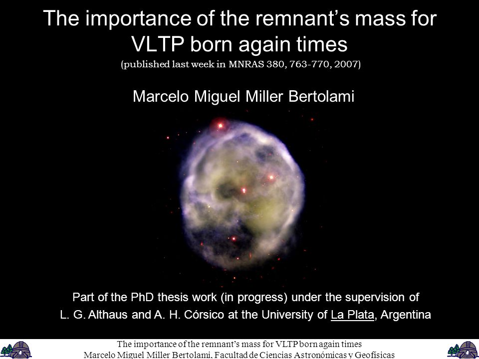 The importance of the remnant's mass for VLTP born again times Marcelo Miguel Miller Bertolami Part of the PhD thesis work (in progress) under the supervision of L.