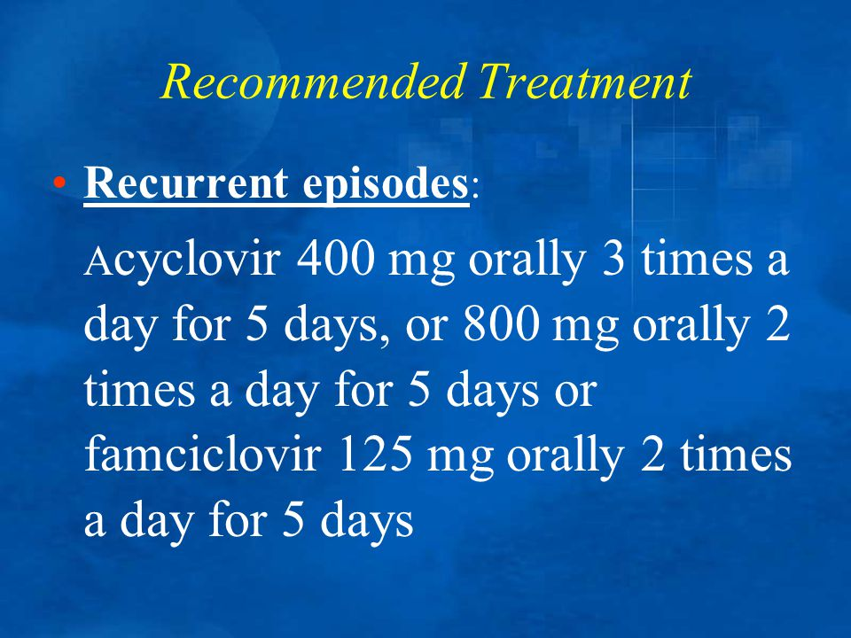 Recommended Treatment Recurrent episodes : A cyclovir 400 mg orally 3 times a day for 5 days, or 800 mg orally 2 times a day for 5 days or famciclovir