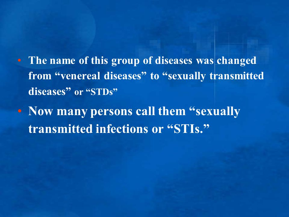 "The name of this group of diseases was changed from ""venereal diseases"" to ""sexually transmitted diseases"" or ""STDs"" Now many persons call them ""sexua"