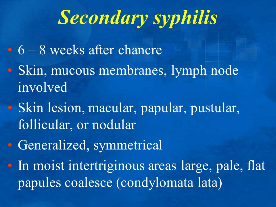Secondary syphilis 6 – 8 weeks after chancre Skin, mucous membranes, lymph node involved Skin lesion, macular, papular, pustular, follicular, or nodul