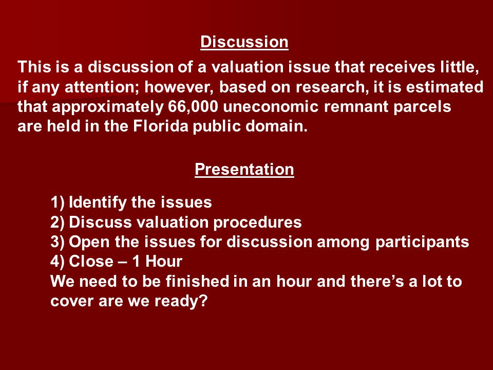 This is a discussion of a valuation issue that receives little, if any attention; however, based on research, it is estimated that approximately 66,000 uneconomic remnant parcels are held in the Florida public domain.