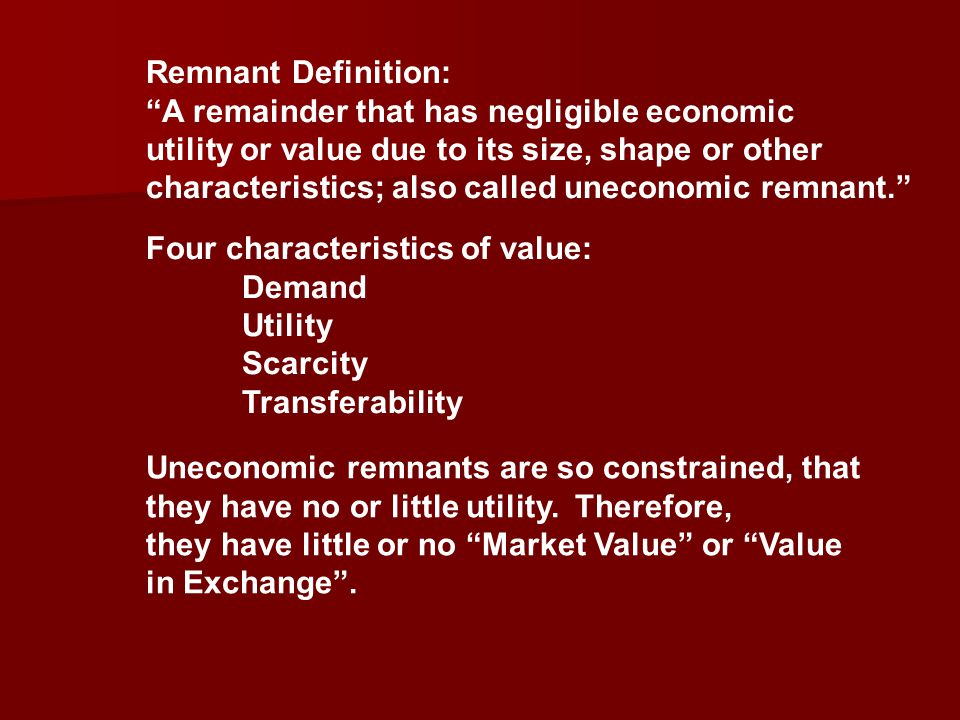 Remnant Definition: A remainder that has negligible economic utility or value due to its size, shape or other characteristics; also called uneconomic remnant. Four characteristics of value: Demand Utility Scarcity Transferability Uneconomic remnants are so constrained, that they have no or little utility.