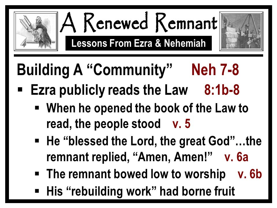 Lessons From Ezra & Nehemiah Building A Community Neh 7-8  Ezra publicly reads the Law 8:1b-8  When he opened the book of the Law to read, the people stood v.