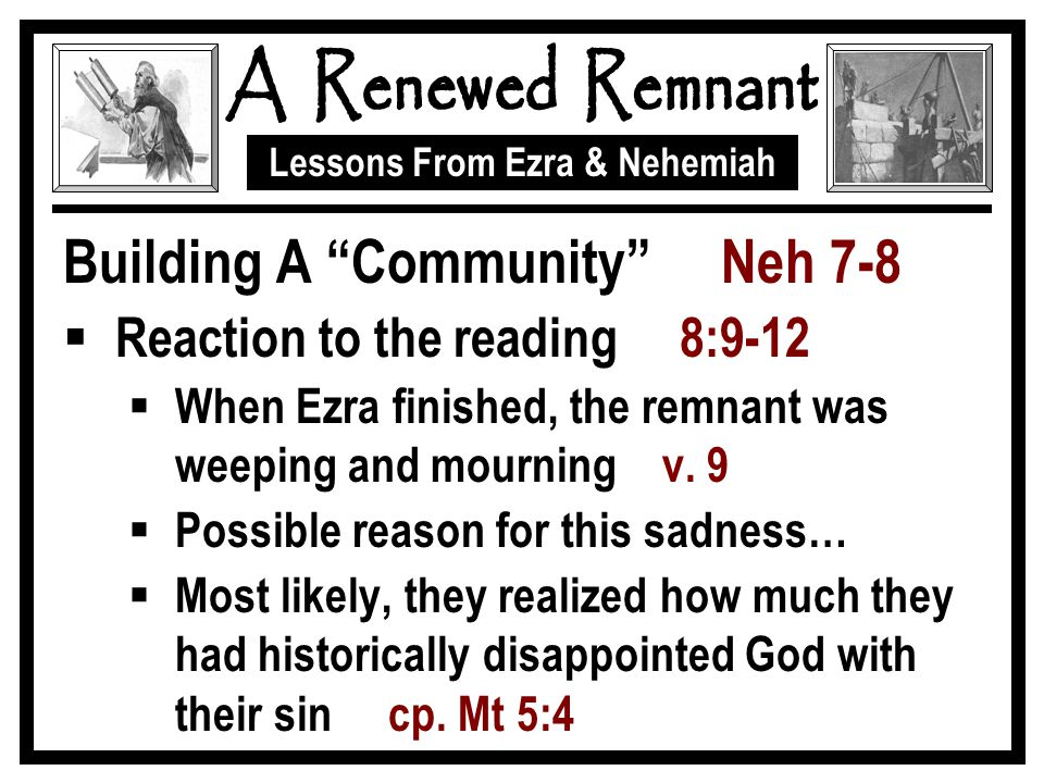 Lessons From Ezra & Nehemiah Building A Community Neh 7-8  Reaction to the reading 8:9-12  When Ezra finished, the remnant was weeping and mourning v.