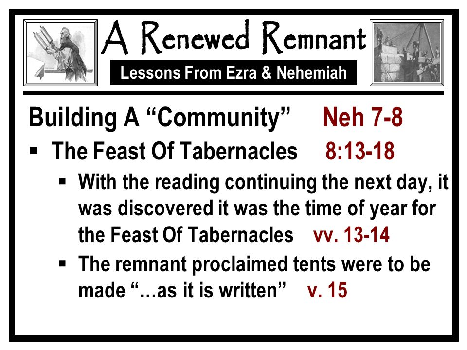 Lessons From Ezra & Nehemiah Building A Community Neh 7-8  The Feast Of Tabernacles 8:13-18  With the reading continuing the next day, it was discovered it was the time of year for the Feast Of Tabernacles vv.