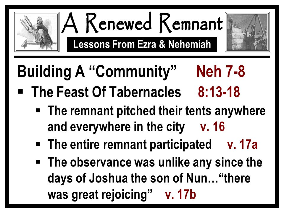 """Lessons From Ezra & Nehemiah Building A """"Community"""" Neh 7-8  The Feast Of Tabernacles 8:13-18  The remnant pitched their tents anywhere and everywhe"""