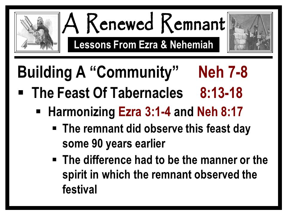 Lessons From Ezra & Nehemiah Building A Community Neh 7-8  The Feast Of Tabernacles 8:13-18  Harmonizing Ezra 3:1-4 and Neh 8:17  The remnant did observe this feast day some 90 years earlier  The difference had to be the manner or the spirit in which the remnant observed the festival