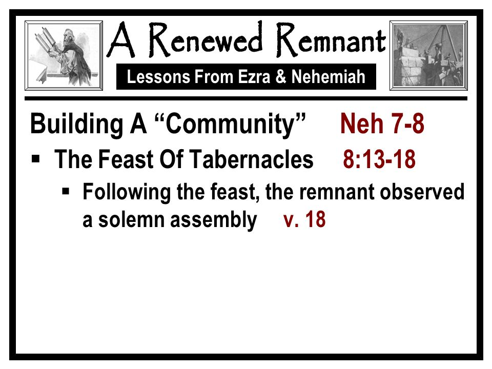 Lessons From Ezra & Nehemiah Building A Community Neh 7-8  The Feast Of Tabernacles 8:13-18  Following the feast, the remnant observed a solemn assembly v.