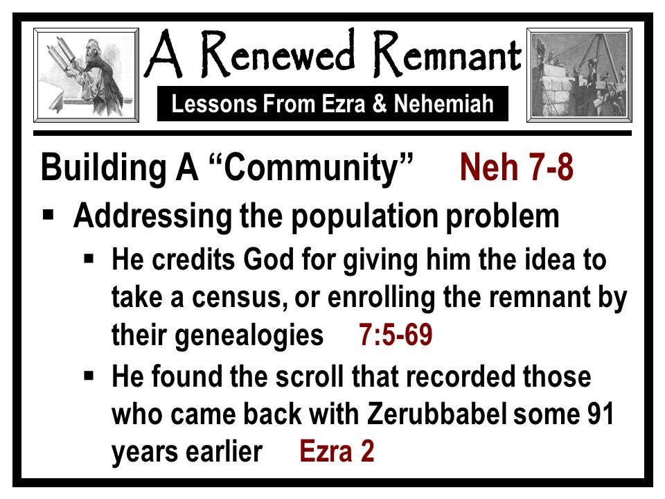 Lessons From Ezra & Nehemiah Building A Community Neh 7-8  Addressing the population problem  He credits God for giving him the idea to take a census, or enrolling the remnant by their genealogies 7:5-69  He found the scroll that recorded those who came back with Zerubbabel some 91 years earlier Ezra 2