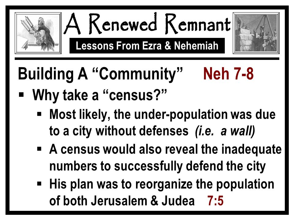 Lessons From Ezra & Nehemiah Building A Community Neh 7-8  Why take a census  Most likely, the under-population was due to a city without defenses (i.e.