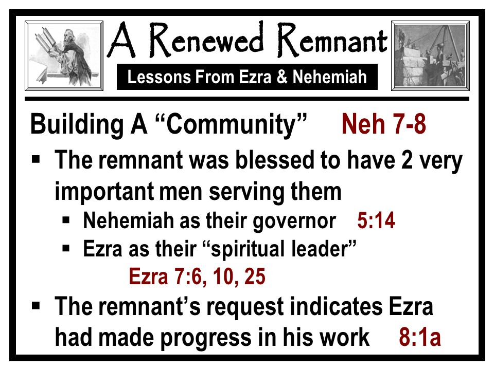 """Lessons From Ezra & Nehemiah Building A """"Community"""" Neh 7-8  The remnant was blessed to have 2 very important men serving them  Nehemiah as their go"""