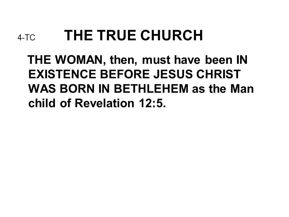 4-TC THE TRUE CHURCH THE WOMAN, then, must have been IN EXISTENCE BEFORE JESUS CHRIST WAS BORN IN BETHLEHEM as the Man child of Revelation 12:5.