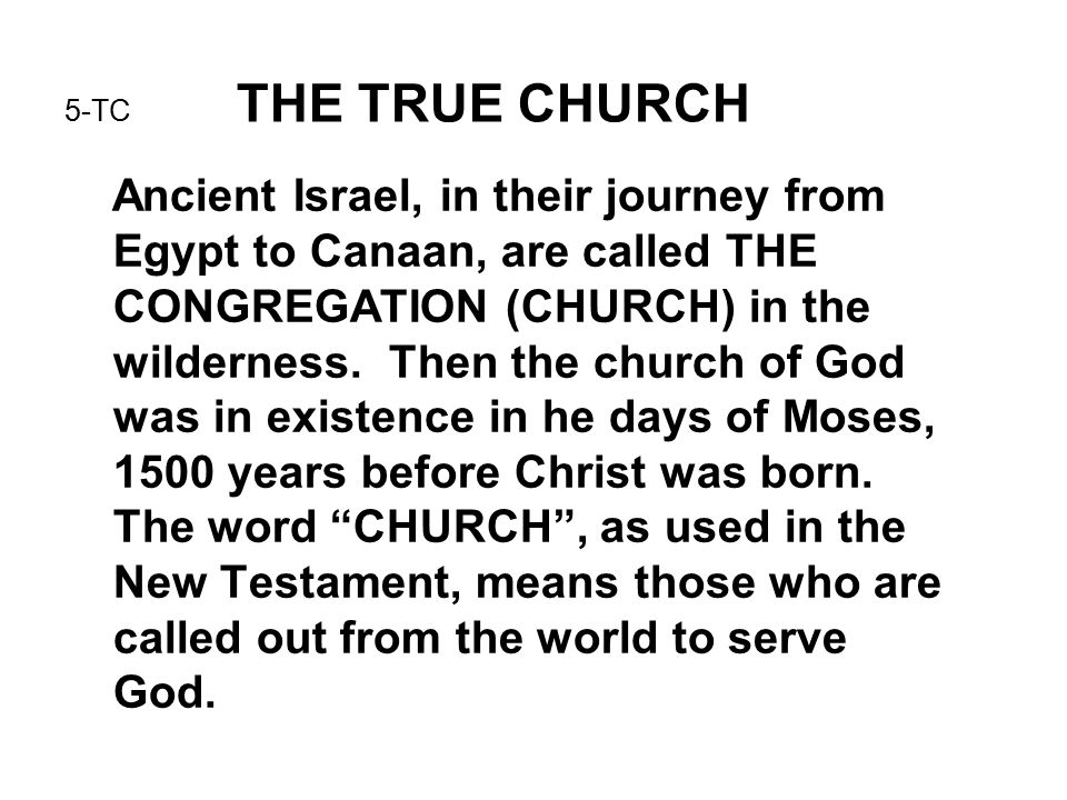 5-TC THE TRUE CHURCH Ancient Israel, in their journey from Egypt to Canaan, are called THE CONGREGATION (CHURCH) in the wilderness.