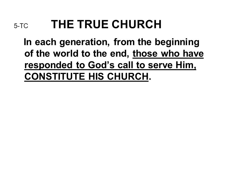 5-TC THE TRUE CHURCH In each generation, from the beginning of the world to the end, those who have responded to God's call to serve Him, CONSTITUTE HIS CHURCH.