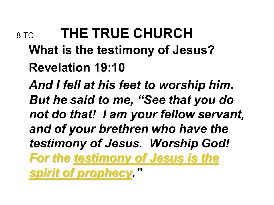 8-TC THE TRUE CHURCH What is the testimony of Jesus? Revelation 19:10 For the testimony of Jesus is the spirit of prophecy And I fell at his feet to w