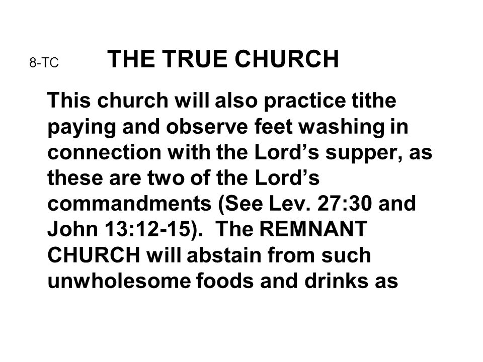8-TC THE TRUE CHURCH This church will also practice tithe paying and observe feet washing in connection with the Lord's supper, as these are two of the Lord's commandments (See Lev.