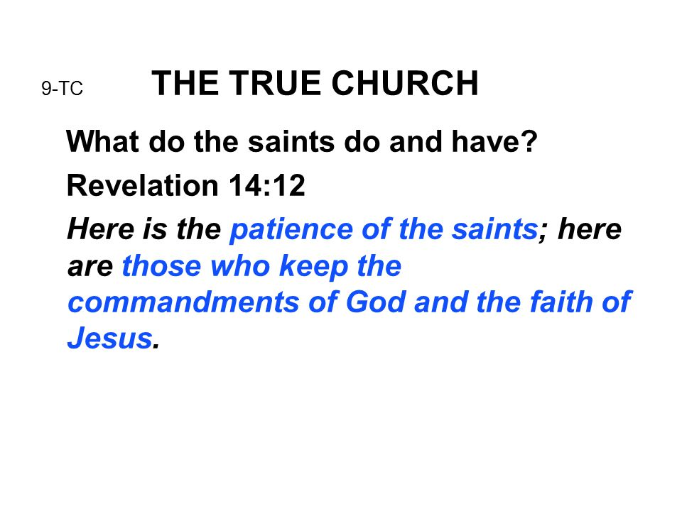 9-TC THE TRUE CHURCH What do the saints do and have? Revelation 14:12 Here is the patience of the saints; here are those who keep the commandments of