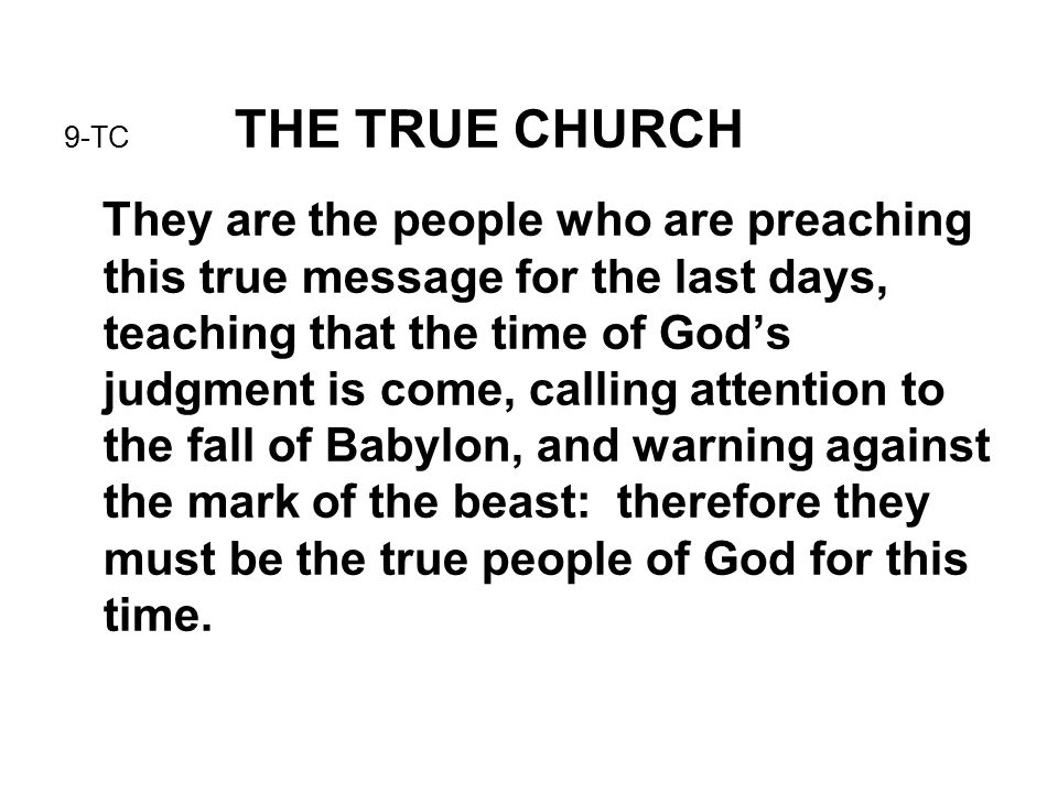9-TC THE TRUE CHURCH They are the people who are preaching this true message for the last days, teaching that the time of God's judgment is come, calling attention to the fall of Babylon, and warning against the mark of the beast: therefore they must be the true people of God for this time.