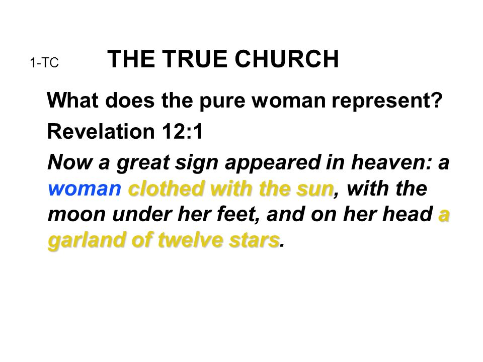 1-TC THE TRUE CHURCH What does the pure woman represent? Revelation 12:1 clothed with the sun a garland of twelve stars Now a great sign appeared in h