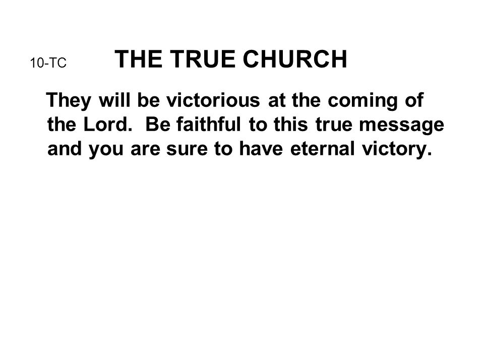 10-TC THE TRUE CHURCH They will be victorious at the coming of the Lord.