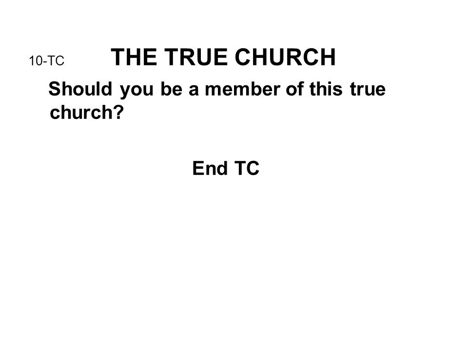 10-TC THE TRUE CHURCH Should you be a member of this true church? End TC