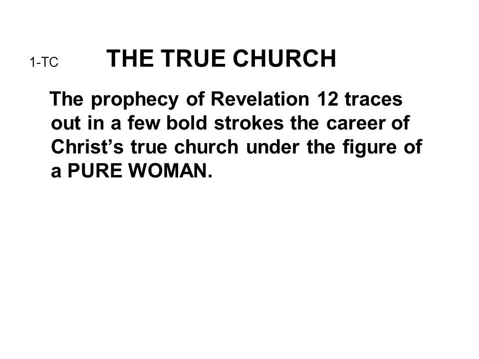 1-TC THE TRUE CHURCH The prophecy of Revelation 12 traces out in a few bold strokes the career of Christ's true church under the figure of a PURE WOMA