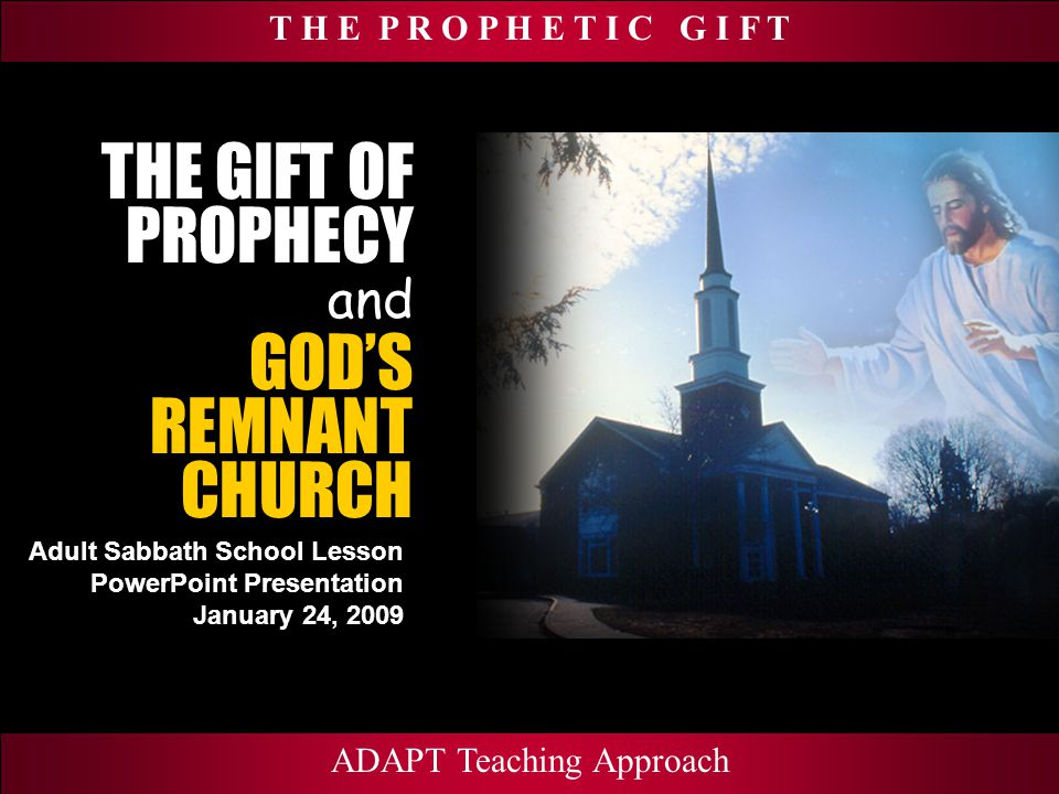 T H E P R O P H E T I C G I F T Adult Sabbath School Lesson PowerPoint Presentation January 24, 2009 ADAPT Teaching Approach THE GIFT OF PROPHECY and ADAPT Teaching Approach GOD'S REMNANT CHURCH