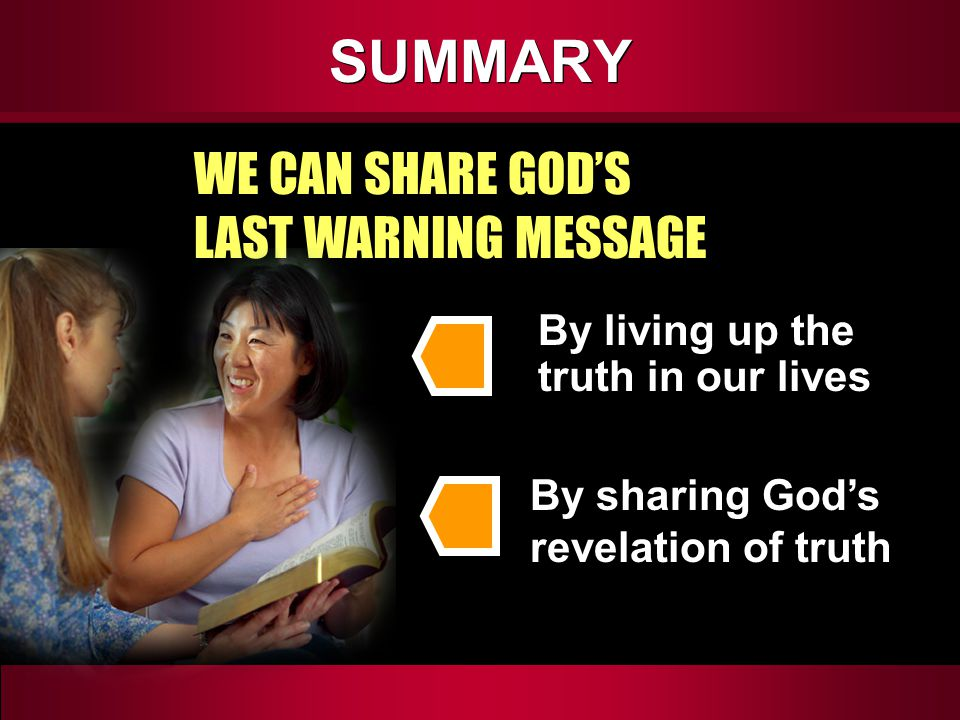 SUMMARY WE CAN SHARE GOD'S LAST WARNING MESSAGE By living up the truth in our lives By sharing God's revelation of truth