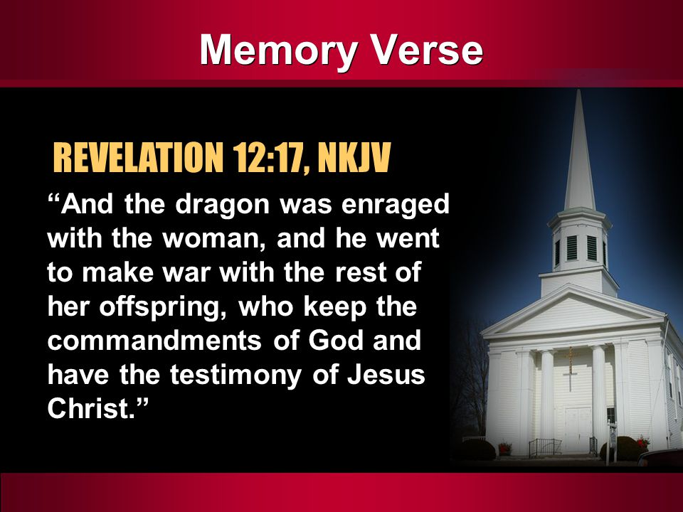 Memory Verse REVELATION 12:17, NKJV And the dragon was enraged with the woman, and he went to make war with the rest of her offspring, who keep the commandments of God and have the testimony of Jesus Christ.