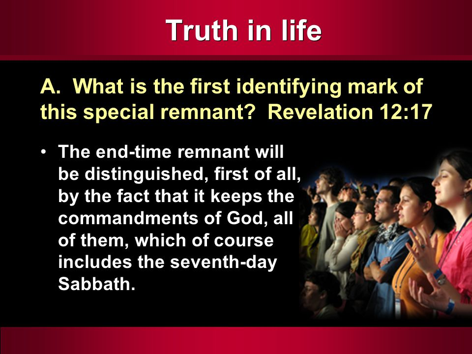 Truth in life The end-time remnant will be distinguished, first of all, by the fact that it keeps the commandments of God, all of them, which of course includes the seventh-day Sabbath.