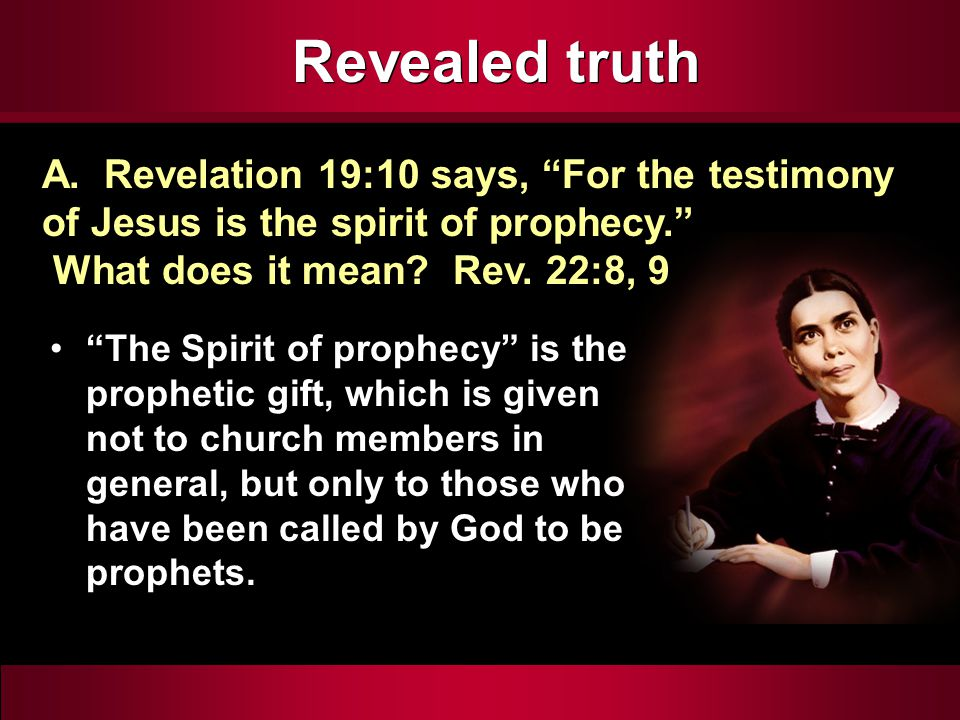 Revealed truth The Spirit of prophecy is the prophetic gift, which is given not to church members in general, but only to those who have been called by God to be prophets.