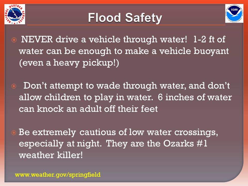  NEVER drive a vehicle through water! 1-2 ft of water can be enough to make a vehicle buoyant (even a heavy pickup!)  Don't attempt to wade through