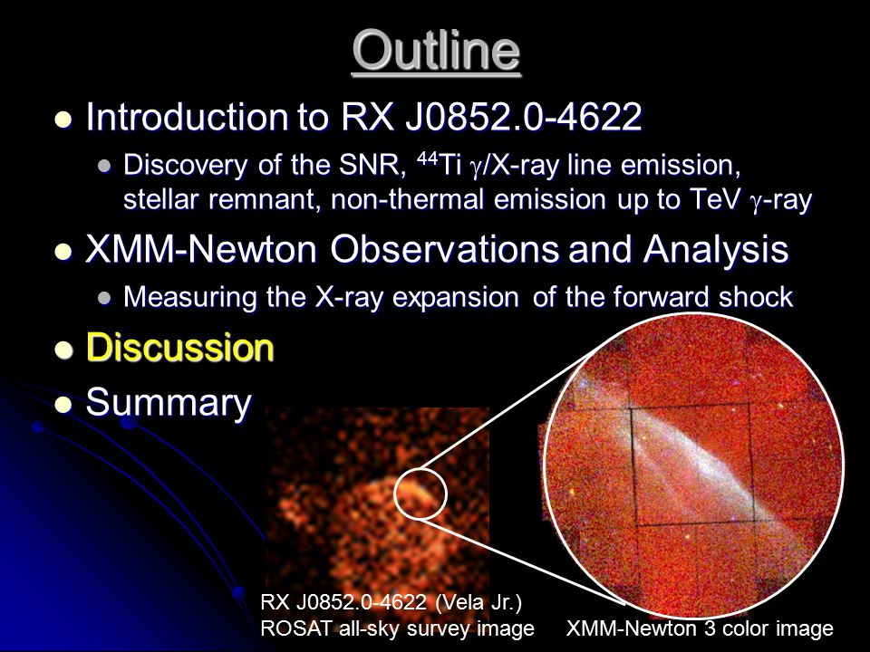 RX J0852.0-4622 (Vela Jr.) ROSAT all-sky survey image XMM-Newton 3 color image Outline Introduction to RX J0852.0-4622 Introduction to RX J0852.0-4622 Discovery of the SNR, 44 Ti  /X-ray line emission, stellar remnant, non-thermal emission up to TeV  -ray Discovery of the SNR, 44 Ti  /X-ray line emission, stellar remnant, non-thermal emission up to TeV  -ray XMM-Newton Observations and Analysis XMM-Newton Observations and Analysis Measuring the X-ray expansion of the forward shock Measuring the X-ray expansion of the forward shock Discussion Discussion Summary Summary