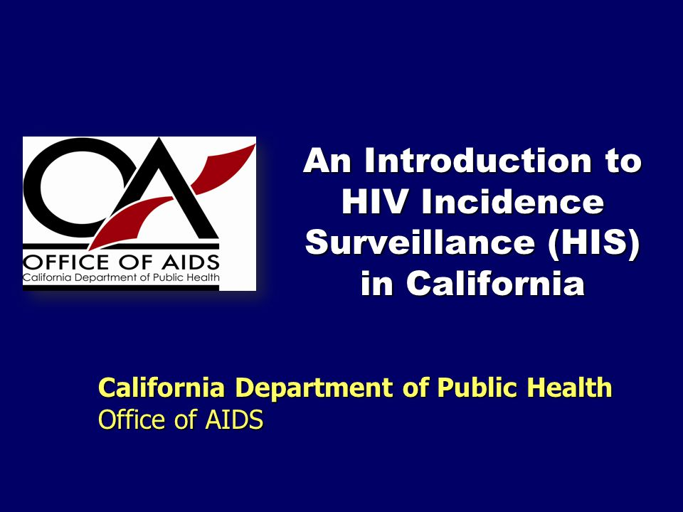 An Introduction to HIV Incidence Surveillance (HIS) in California California Department of Public Health Office of AIDS