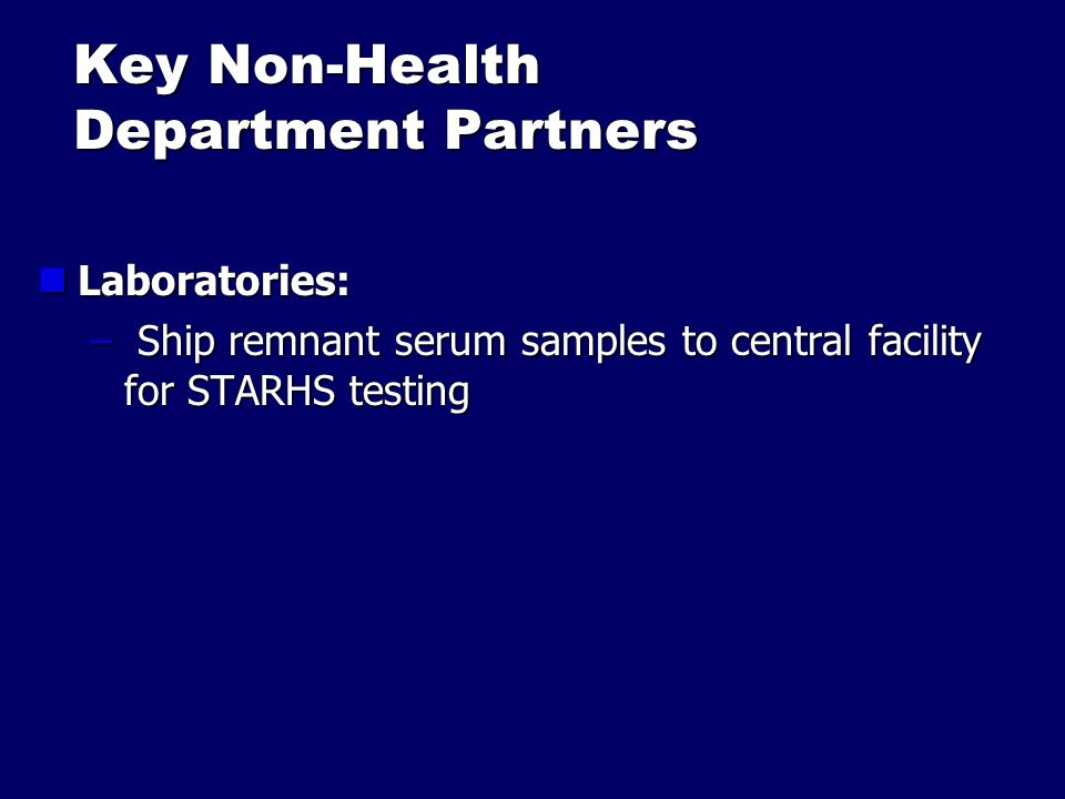 Key Non-Health Department Partners Laboratories: Laboratories: – Ship remnant serum samples to central facility for STARHS testing