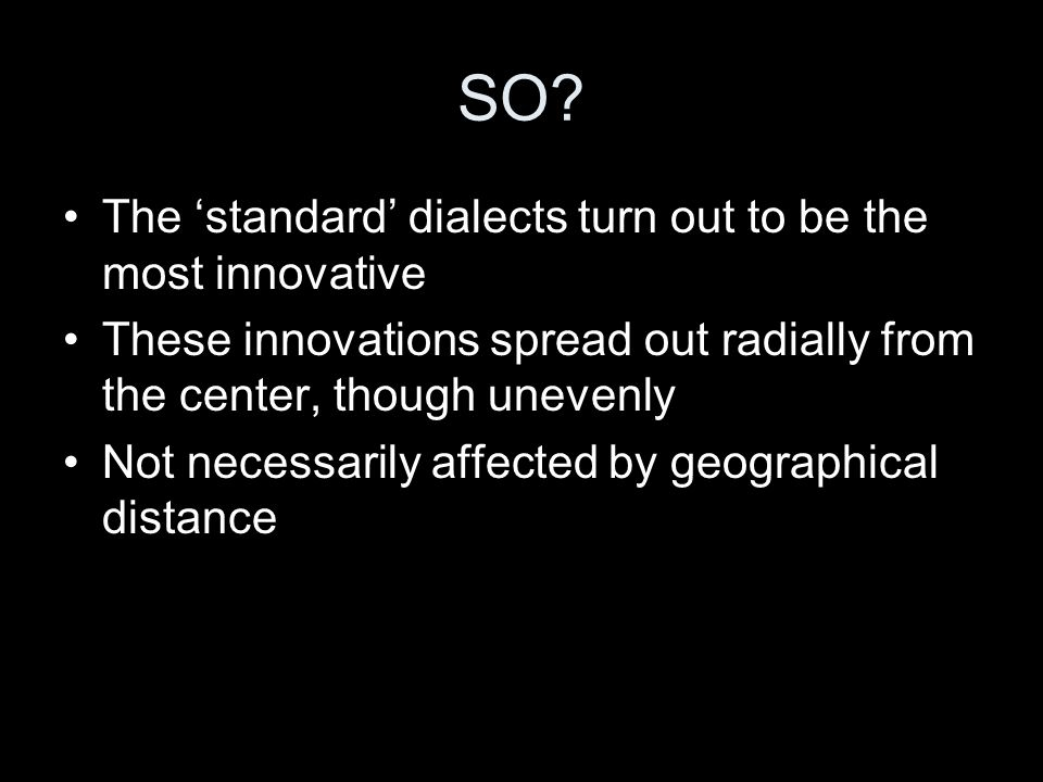 SO? The 'standard' dialects turn out to be the most innovative These innovations spread out radially from the center, though unevenly Not necessarily