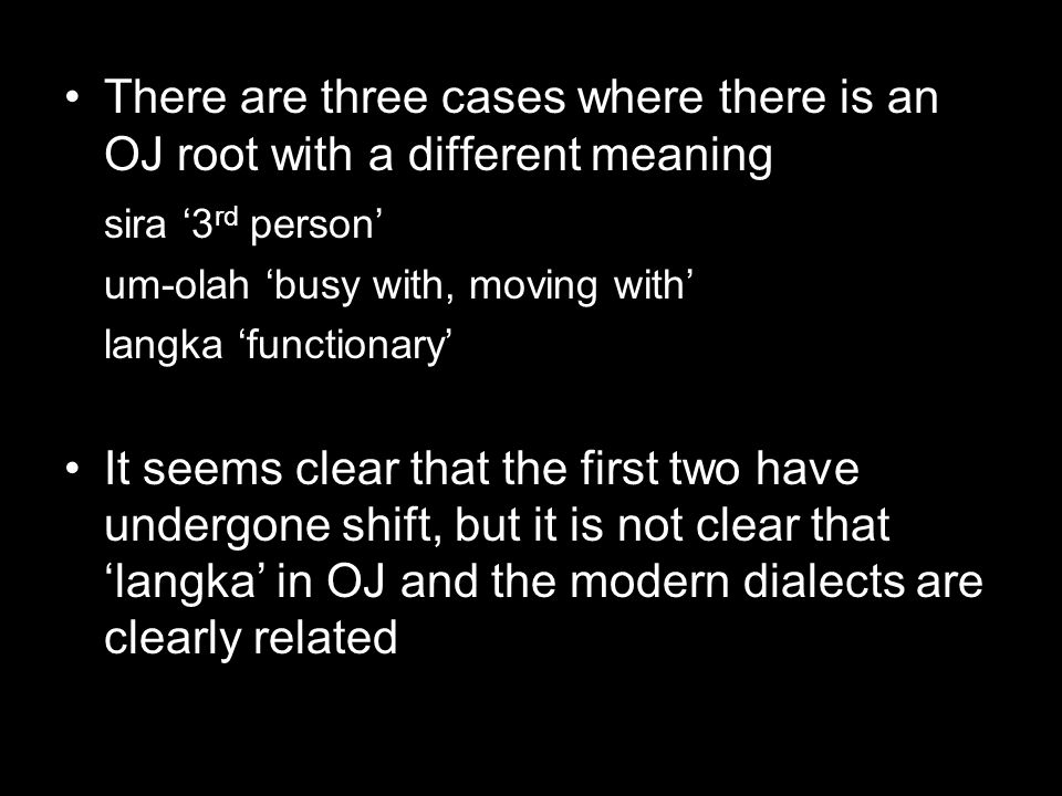 There are three cases where there is an OJ root with a different meaning sira '3 rd person' um-olah 'busy with, moving with' langka 'functionary' It seems clear that the first two have undergone shift, but it is not clear that 'langka' in OJ and the modern dialects are clearly related