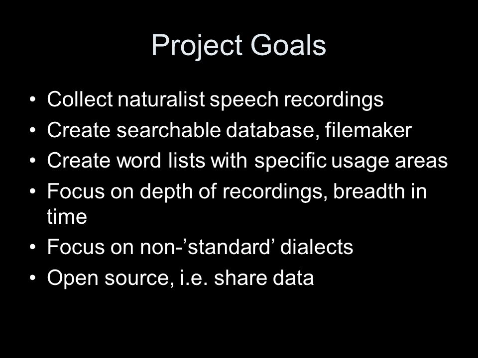 Project Goals Collect naturalist speech recordings Create searchable database, filemaker Create word lists with specific usage areas Focus on depth of recordings, breadth in time Focus on non-'standard' dialects Open source, i.e.