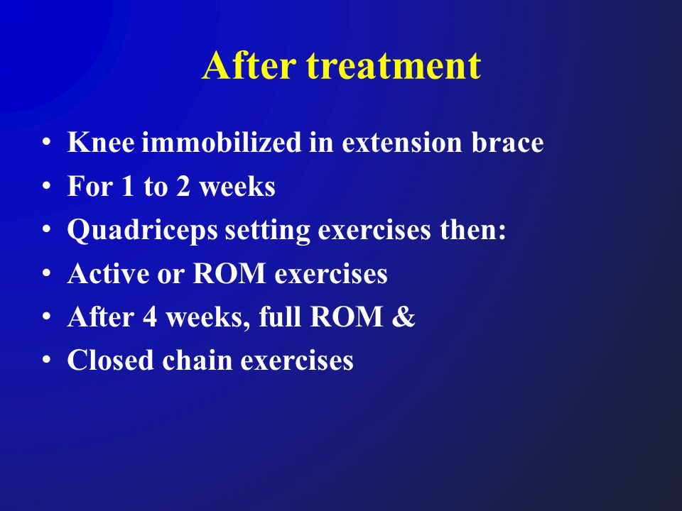 After treatment Knee immobilized in extension brace For 1 to 2 weeks Quadriceps setting exercises then: Active or ROM exercises After 4 weeks, full RO